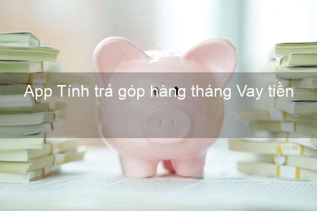 App Tính trả góp hàng tháng Vay tiền