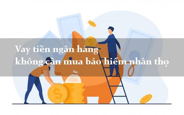 Vay tiền ngân hàng không cần mua bảo hiểm nhân thọ