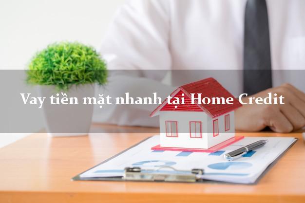 Vay tiền mặt nhanh tại Home Credit