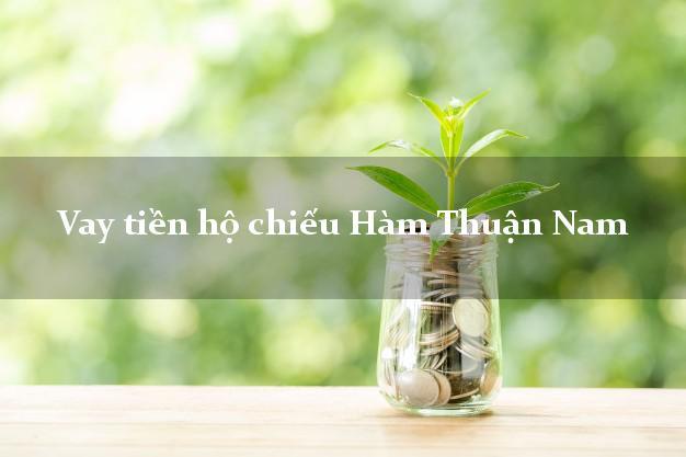 Vay tiền hộ chiếu Hàm Thuận Nam Bình Thuận