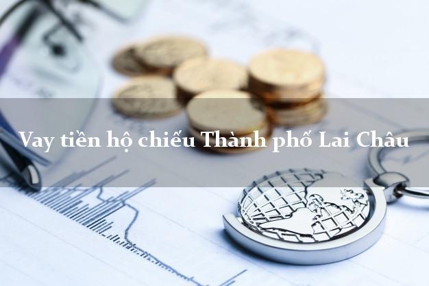 Vay tiền hộ chiếu Thành phố Lai Châu