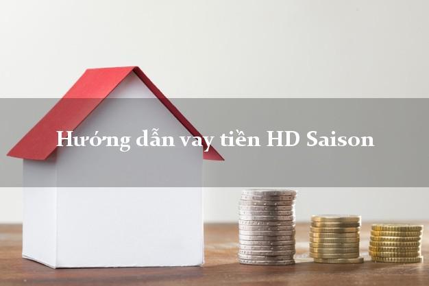 Hướng dẫn vay tiền HD Saison không thế chấp
