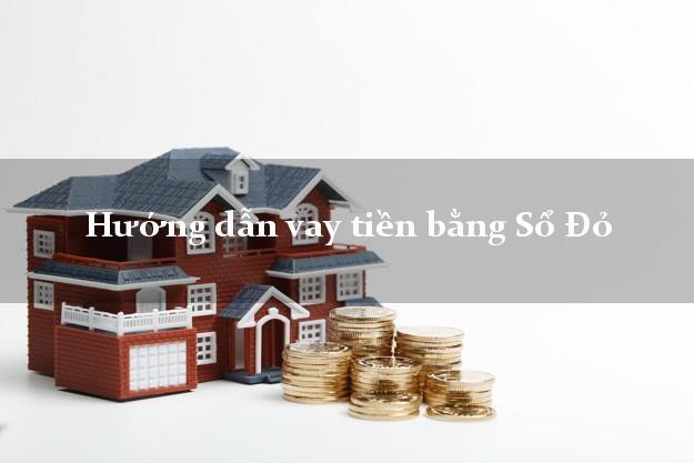 Hướng dẫn vay tiền bằng Sổ Đỏ trong ngày