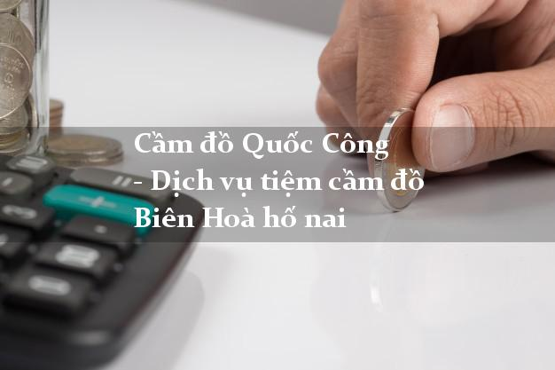 Cầm đồ Quốc Công - Dịch vụ tiệm cầm đồ Biên Hoà hố nai