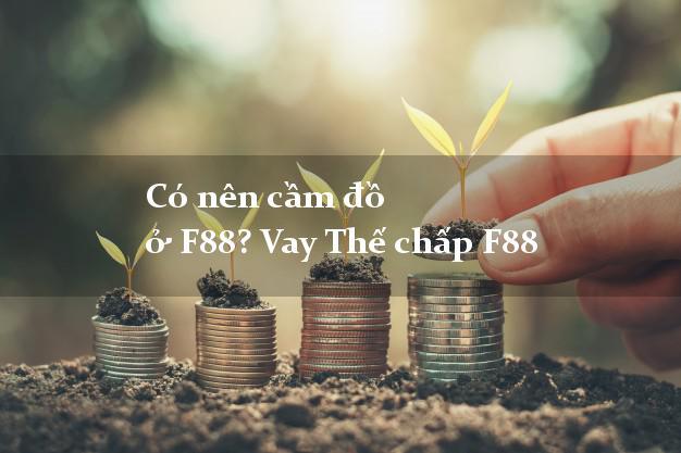 Có nên cầm đồ ở F88? Vay Thế chấp F88 lãi suất thấp